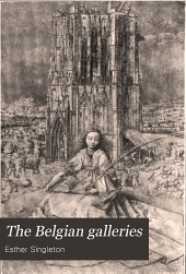 The Belgian Galleries: Being a History of the Flemish School of Painting Illuminated and Demonstrated by Critical Descriptions of the Great Paintings in Bruges, Antwerp, Ghent, Brussels and Other Belgian Cities
