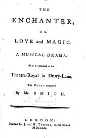 The enchanter; or, Love and magic: A musical drama. As it is performed at the Theatre-Royal in Drury-Lane