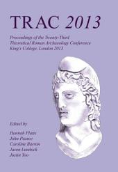 TRAC 2013: Proceedings of the Twenty-Third Annual Theoretical Roman Archaeology Conference, London 2013