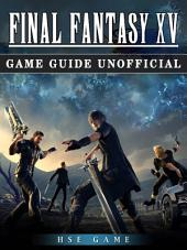 Final Fantasy XV Game Guide Unofficial: Beat the Game!