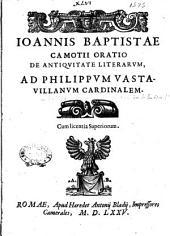Ioannis Baptistae Camotij Oratio de antiquitate literarum, ad Philippum Vastauillanum cardinalem