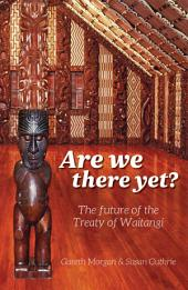 Are We There Yet?: The Future of the Treaty of Waitangi