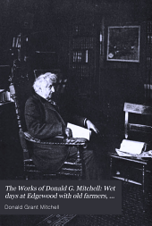 The Works of Donald G. Mitchell: Wet days at Edgewood with old farmers, old gardeners, and old pastorals