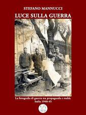 Luce sulla guerra. La fotografia di guerra tra propaganda e realtà. Italia 1940-45
