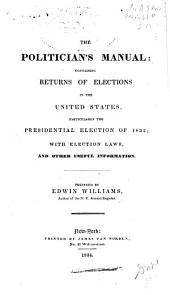 The Politician's Manual: Containing Returns of Elections in the United States, Particularly the Presidential Election of 1832, with Election Laws, and Other Useful Information