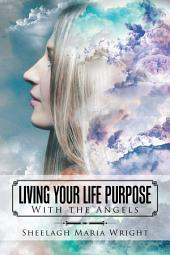 Living Your Life Purpose: With the Angels