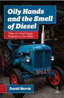 Oily Hands and the Smell of Diesel  Tales of a Ford Dealer Engineer in the 1960s PDF