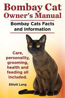 Bombay Cat Owner's Manual. Bombay Cats Facts and Information. Care, Personality, Grooming, Health and Feeding All Included.