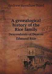 A Genealogical History of the Rice Family: Descendants of Deacon Edmund Rice, who Came from Berkhamstead, England, and Settled at Sudbury, Massachusetts, in 1638 Or 9