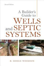 A Builder's Guide to Wells and Septic Systems, Second Edition: Edition 2