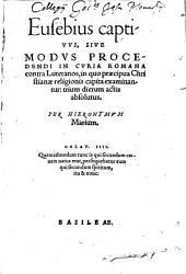 Eusebius captivus: sive modus procedendi in Curia Romana contra Luteranos, in quo praecipua christianae religionis capita examinantur : trium dierum actis absolutus