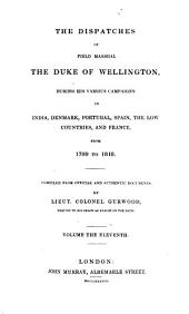 The Dispatches of Field Marshal the Duke of Wellington: During His Various Campaigns in India, Denmark, Portugal, Spain, the Low Countries, and France, from 1799 to 1818, Volume 11