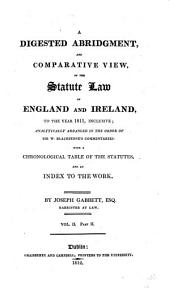 A Digested Abridgment, and Comparative View, of the Statute Law of England and Ireland, to the Year 1811, Inclusive: Analytically Arranged in the Order of Sir W. Blackstone's Commentaries: with a Chronological Table of the Statutes, and an Index to the Work, Volume 3
