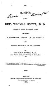 The Life of the Rev. Thomas Scott, Rector of Aston Sandford, Bucks: Including a Narrative Drawn Up by Himself, and Copious Extracts of His Letters