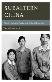 Subaltern China: Rural Migrants, Media, and Cultural Practices