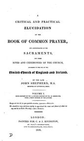 A critical and practical elucidation of the Book of common prayer, and administration of the sacraments, and other rites and ceremonies of the Church: Volume 1