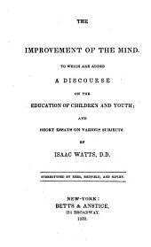 The Improvement of the Mind: To which are Added a Discourse on the Education of Children and Youth; and Short Essays on Various Subjects