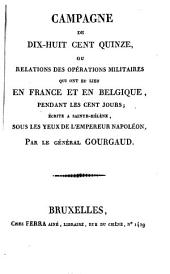Campagne de dix-huit cent quinze ou Relations des opérations militaires qui ont eu lieu en France et en Belgique, pendant les cent jours: écrite à Sainte-Hélène, sous les yeux de l'empereur Napoléon