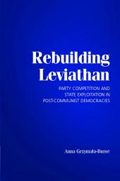 Rebuilding Leviathan: Party Competition and State Exploitation in Post-Communist Democracies