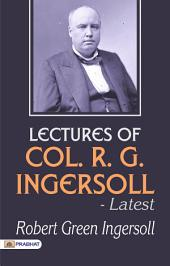 Lectures of Col. R. G. Ingersoll -Latest: Including His Letters on the Chinese God; Is Suicide a Sin? the Right to One's Life; Etc (Classic Reprint), Volume 1