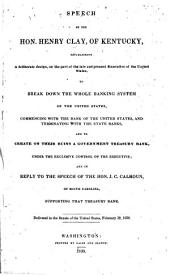 Speech ... establishing a deliberate design, on the part of the late and present Executive of the United States, to break down the whole banking system of the United States ... and to create ... a Government Treasury Bank, under the exclusive control of the Executive; and in reply to the speech of the Hon. J. C. Calhoun ... supporting that Treasury Bank. Delivered in the Senate ... February 19, 1838