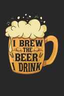 I Brew the Beer I Drink Notebook   Home Brewing Journal Planner Home Brewer PDF