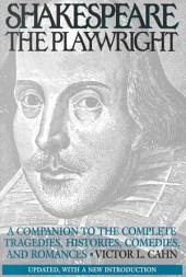 Shakespeare the Playwright: A Companion to the Complete Tragedies, Histories, Comedies, and Romances