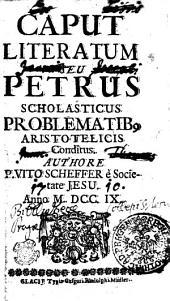 CAPUT LITERATUM SEU PETRUS SCHOLASTICUS PROBLEMATIB, ARISTOTELICIS Conditus