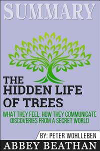 Summary of The Hidden Life of Trees: What They Feel, How ...