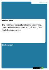 """Die Rolle der Bürgerhauptleute in der sog. """"Brabandtschen Revolution"""" (1601/02) der Stadt Braunschweig"""