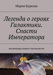 Легенда о героях Галактики. Спасти Императора. Космоопера нового тысячелетия
