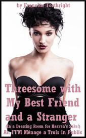 Threesome with My Best Friend and a Stranger: An FFM Ménage a Trois in Public