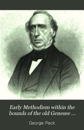 Early Methodism within the bounds of the old Genesee Conference from 1788 to 1828: or, The first forty years of Wesleyan evangelism in northern Pennsylvania, central and western New York, and Canada. Containing sketches of interesting localities, exciting scenes, and prominent actors