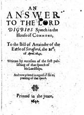 An Answer to the Lord Digbies Speech in the House of Commons: To the Bill of Attainder of the Earle of Strafford, the 21th. of Aprill. 1641