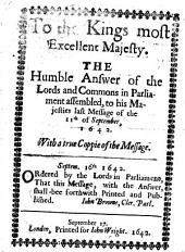 To the Kings Most Excellent Majestie: The Humble Answer of the Lords and Commons in Parliment Assembled, to His Majesties Las Message of the 11th of Septem., 1642. With a True Copie of the Mesage. Septem. 16th 1642. Odered by the Lords in Parliment, that this Message, with the Answer, Shall Bee Forthwith Printed and Published. Iohn Browne, Cler. Parl