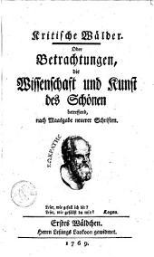 Kritische Wälder, oder Betrachtungen, die Wisschenschaft und Kunst des Schönen betreffend, nach Maasgabe neuerer Schriften: Band 1
