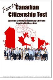 Pass the Canadian Citizenship Test! Complete Canadian Citizenship Test Study Guide and Practice Questions
