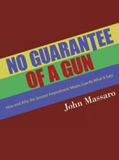 No Guarantee of a Gun: How and Why the Second Amendment Means Exactly What It Says