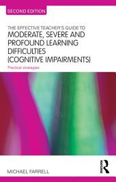The Effective Teacher's Guide to Moderate, Severe and Profound Learning Difficulties (Cognitive Impairments): Practical strategies, Edition 2