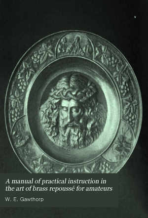 A Manual of Practical Instruction in the Art of Brass Repouss   for Amateurs
