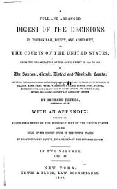 A full and arranged digest of the decisions in common law, equity, and admiralty, of the courts of the United States: from the oganization of the government in 1789 to 1847, in the Supreme, Circuit, District and Admiralty courts; reported in Dallas, Cranch, Wheaton, Peters, and Howard's Supreme Court Reports; in Gallison, Mason, Paine, Peters, Washington, Wallace, Sumner, Story, Baldwin, Brockenbrough, and M'Lean's Circuit Court Reports; and in Bees, Ware, Peters, and Gilpin's District and Admiralty reports, Volume 2