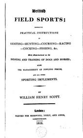 British Field Sports: Embracing Practical Instructions in Shooting, Hunting, Coursing, Racing, Cocking, Fishing, &c. ; with Observations on the Breaking and Training of Dogs and Horses ; Also the Management of Fowling Pieces, and All Other Sporting Implements