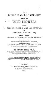 The Botanical Looker-out Among the Wild Flowers of the Fields, Woods, and Mountains of England and Wales
