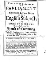 Freedom of Elections to Parliament, a fundamental law and liberty of the English Subject and some presidents shewing the power of the House of Commons to inflict punishments on those who have been guilty of misdemeanours either in elections or returns. In a letter to a Member of Parliament