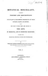 Botanical Miscellany: Containing Figures and Descriptions of Such Plants as Recommended Themselves by Their Novelty, Rarity, Or History, Or by the Uses to which They are Applied in the Arts, in Medicine, and in Domestic Œconomy : Together with Occasional Botanical Notices and Information, Volume 1