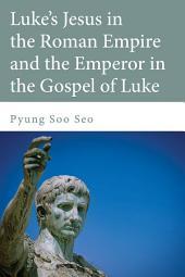Luke's Jesus in the Roman Empire and the Emperor in the Gospel of Luke