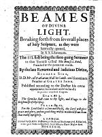 Beames of divine Light, breaking forth from severall places of holy Scripture, as they were learnedly opened, in XXI. sermons, etc. [Edited by J. Sedgwick.]
