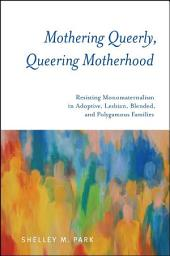 Mothering Queerly, Queering Motherhood: Resisting Monomaternalism in Adoptive, Lesbian, Blended, and Polygamous Families