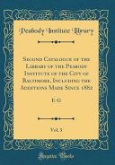 Second Catalogue of the Library of the Peabody Institute of the City of Baltimore  Including the Additions Made Since 1882  Vol  3 PDF