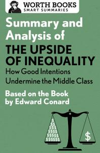 Summary and Analysis of The Upside of Inequality  How Good Intentions Undermine the MIddle Class Book